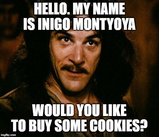 Meme. Screen capture from the Princess Bride. Text reads: Hello. My name is Inigo Montoya. Would you like to buy some cookies?